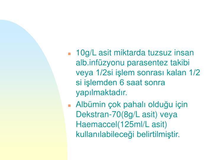 10g/L asit miktarda tuzsuz insan alb.infüzyonu parasentez takibi veya 1/2si işlem sonrası kalan 1/2 si işlemden 6 saat sonra yapılmaktadır.
