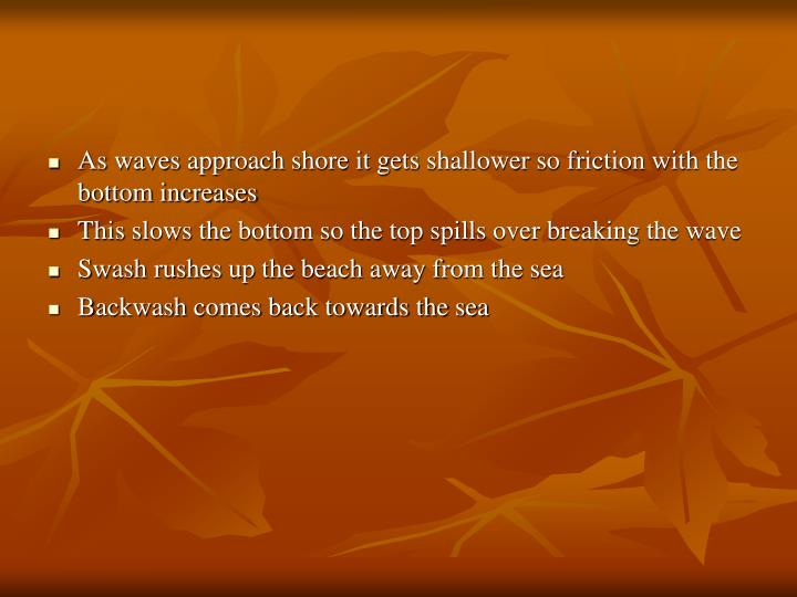 As waves approach shore it gets shallower so friction with the bottom increases