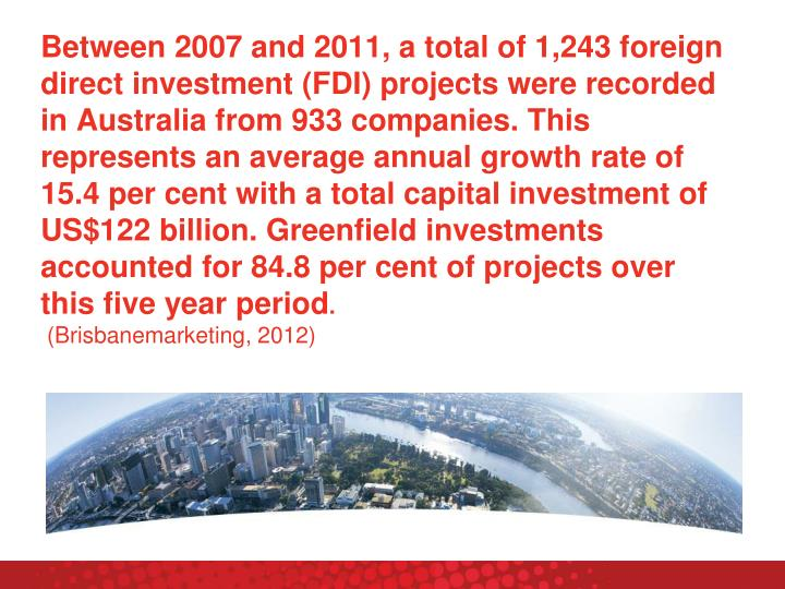 Between 2007 and 2011, a total of 1,243 foreign direct investment (FDI) projects were recorded in Australia from 933 companies. This represents an average annual growth rate of 15.4 per cent with a total capital investment of US$122 billion. Greenfield investments accounted for 84.8 per cent of projects over this five year period