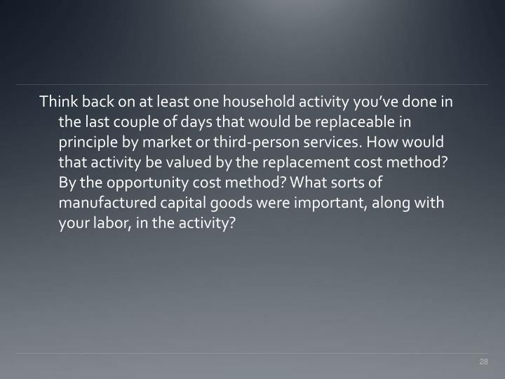 Think back on at least one household activity you've done in the last couple of days that would be replaceable in principle by market or third-person services. How would that activity be valued by the replacement cost method? By the opportunity cost method? What sorts of manufactured capital goods were important, along with your labor, in the activity?