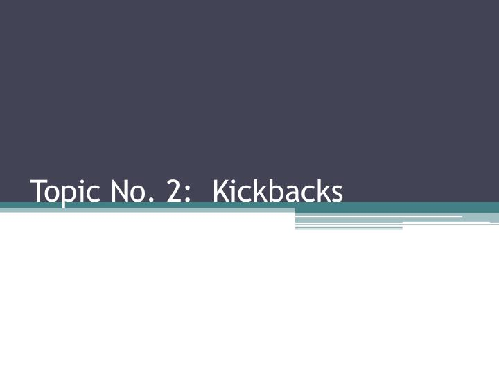 Topic No. 2:  Kickbacks