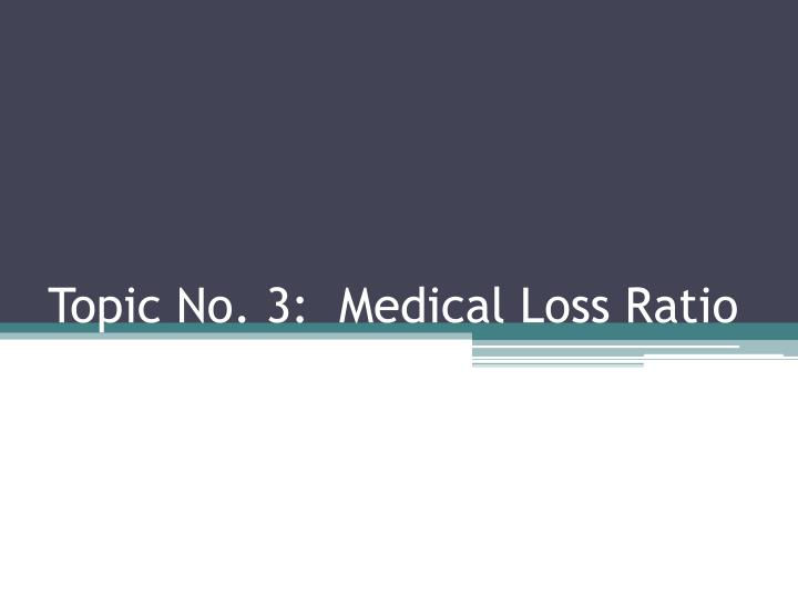 Topic No. 3:  Medical Loss Ratio
