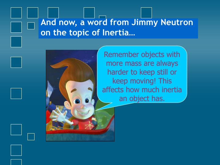 And now, a word from Jimmy Neutron on the topic of Inertia…