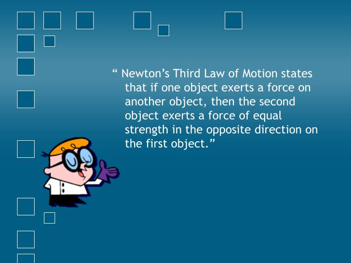 """ Newton's Third Law of Motion states that if one object exerts a force on another object, then the second object exerts a force of equal strength in the opposite direction on the first object."""