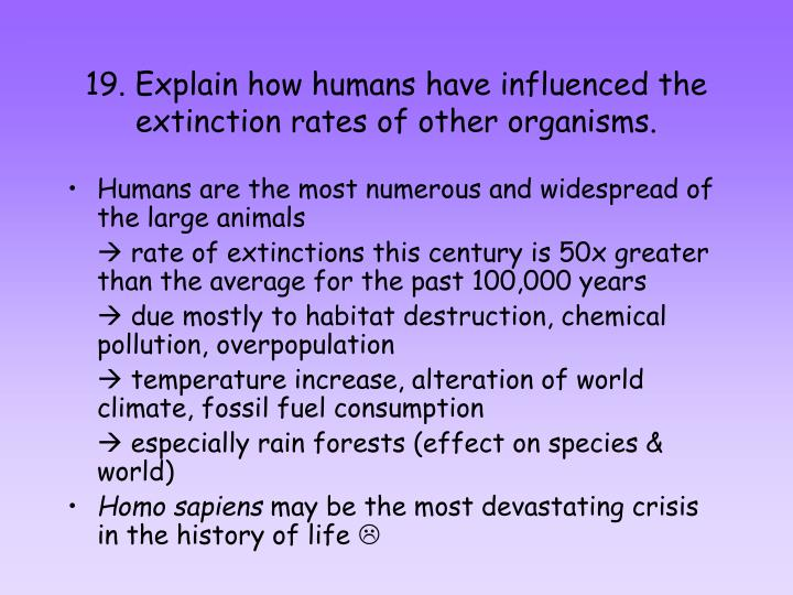 19. Explain how humans have influenced the extinction rates of other organisms.