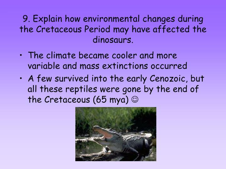9. Explain how environmental changes during the Cretaceous Period may have affected the dinosaurs.