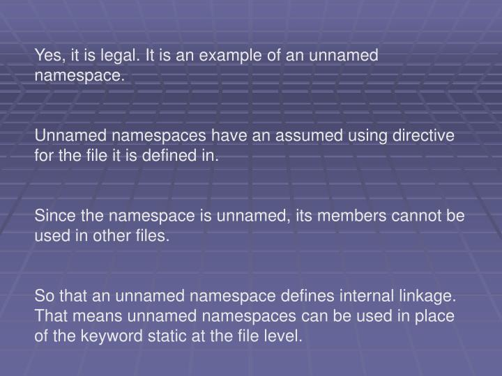 Yes, it is legal. It is an example of an unnamed namespace.