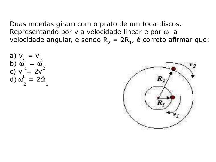 Duas moedas giram com o prato de um toca-discos. Representando por v a velocidade linear e por ω  a velocidade angular, e sendo R