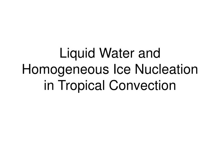 Liquid water and homogeneous ice nucleation in tropical convection