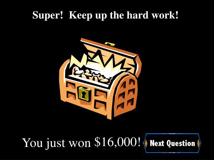 Super!  Keep up the hard work!