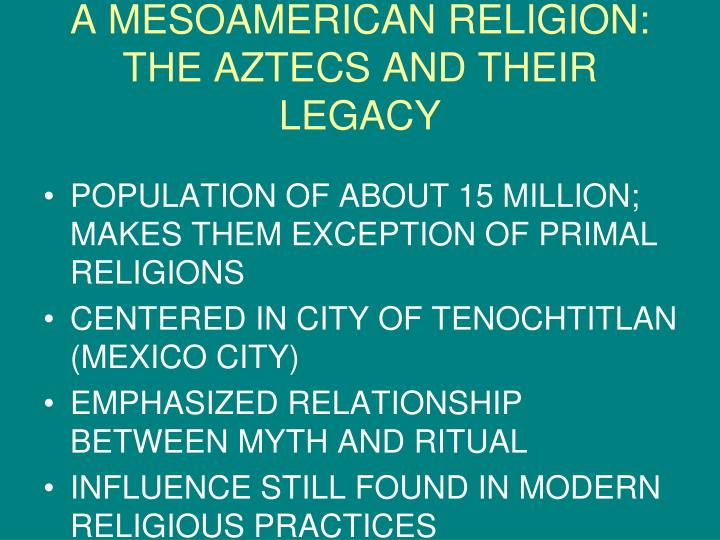 A MESOAMERICAN RELIGION:  THE AZTECS AND THEIR LEGACY