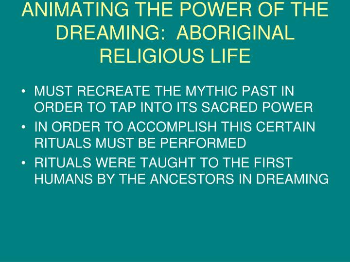 ANIMATING THE POWER OF THE DREAMING:  ABORIGINAL RELIGIOUS LIFE