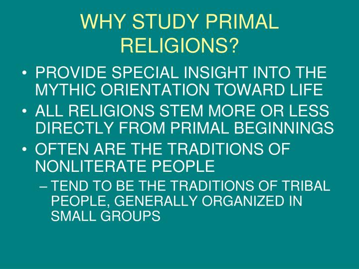 WHY STUDY PRIMAL RELIGIONS?