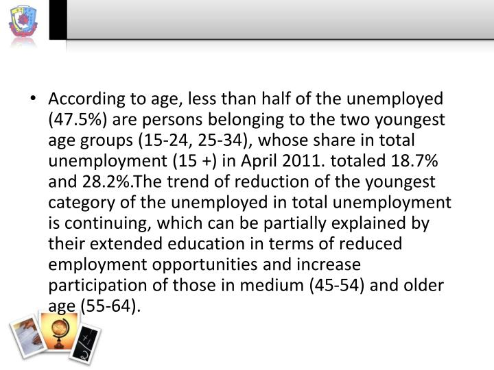 According to age, less than half of the unemployed (47.5%) are persons belonging to the two youngest age groups (15-24, 25-34), whose share in total unemployment (15 +) in April 2011. totaled 18.7% and 28.2%.The trend of reduction of the youngest category of the unemployed in total unemployment is continuing, which can be partially explained by their extended education in terms of reduced employment opportunities and increase participation of those in medium (45-54) and older age (55-64).