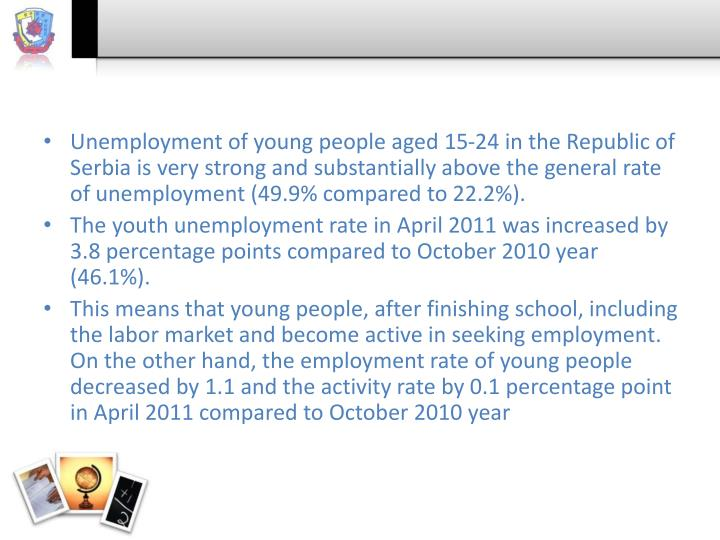 Unemployment of young people aged 15-24 in the Republic of Serbia is very strong and substantially above the general rate of unemployment (49.9% compared to 22.2%).