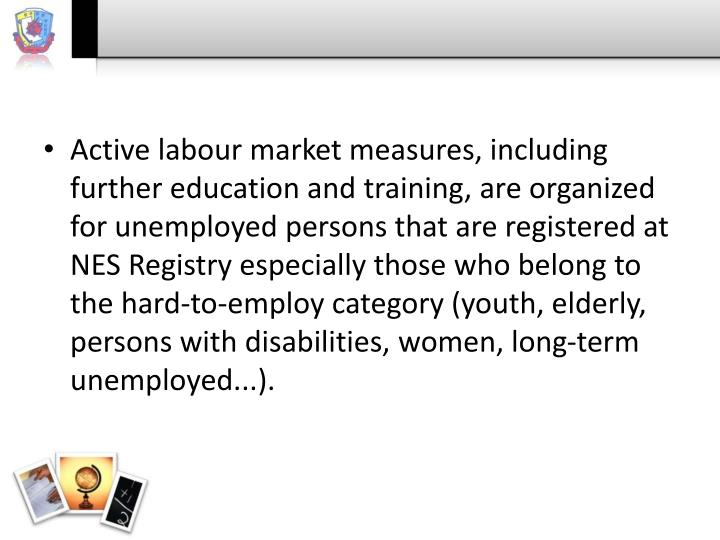 Active labour market measures, including further education and training, are organized for unemployed persons that are registered at NES Registry especially those who belong to the hard-to-employ category (youth, elderly, persons with disabilities, women, long-term unemployed...).