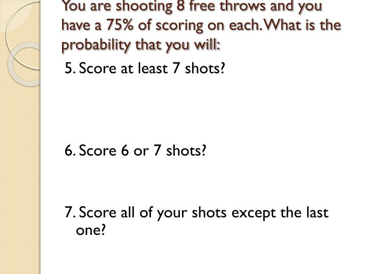 You are shooting 8 free throws and you have a 75% of scoring on each. What is the probability that you will: