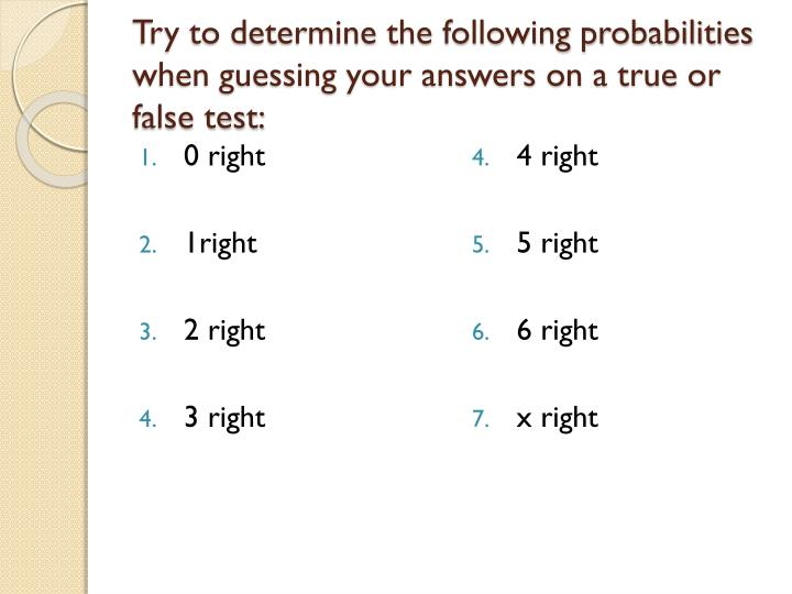 Try to determine the following probabilities when guessing your answers on a true or false test: