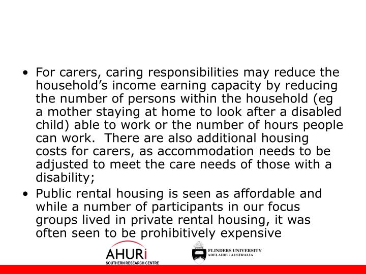 For carers, caring responsibilities may reduce the household's income earning capacity by reducing the number of persons within the household (eg a mother staying at home to look after a disabled child) able to work or the number of hours people can work.  There are also additional housing costs for carers, as accommodation needs to be adjusted to meet the care needs of those with a disability;