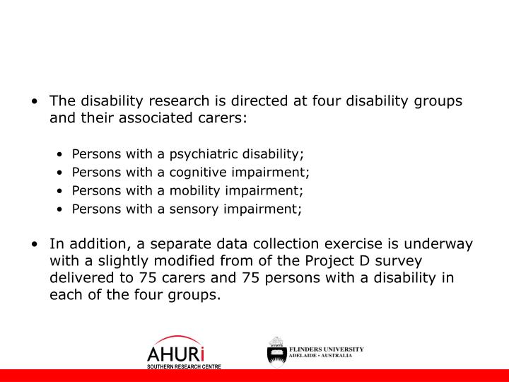 The disability research is directed at four disability groups and their associated carers: