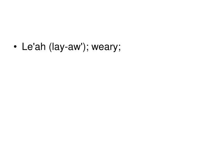 Le'ah (lay-aw'); weary;