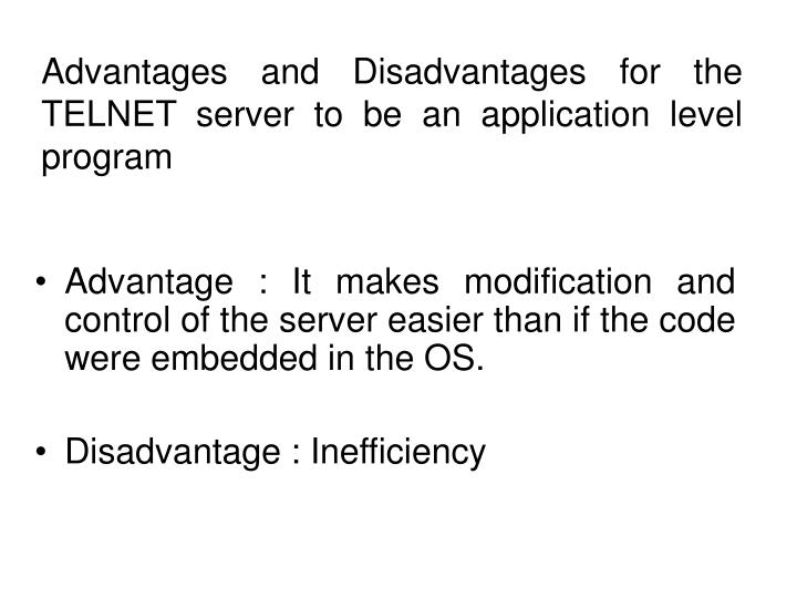 Advantages and Disadvantages for the TELNET server to be an application level program