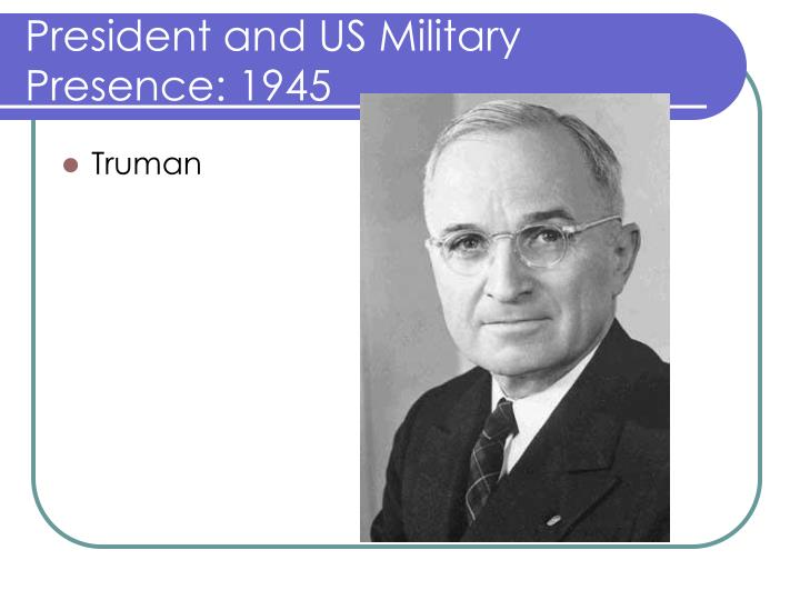 President and US Military Presence: 1945