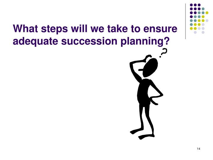 What steps will we take to ensure adequate succession planning?