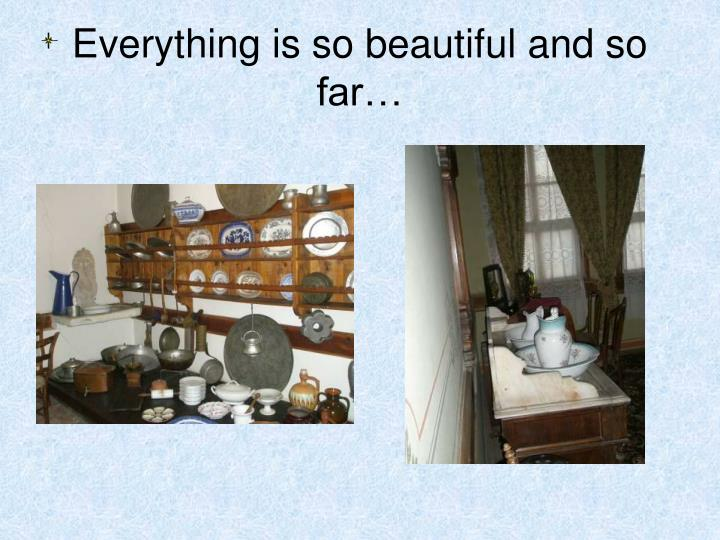 Everything is so beautiful and so far…