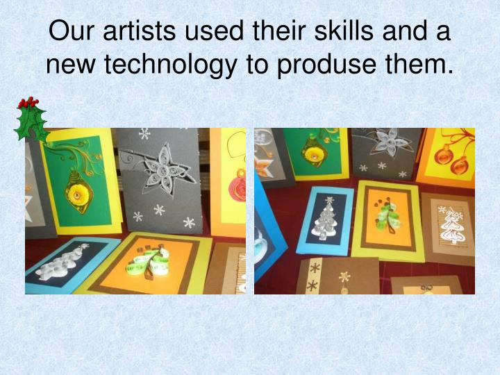 Our artists used their skills and a new technology to produse them.