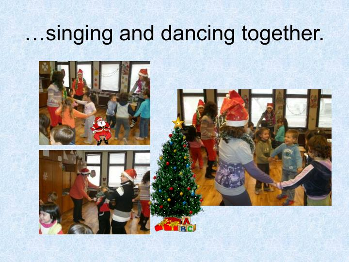 …singing and dancing together.