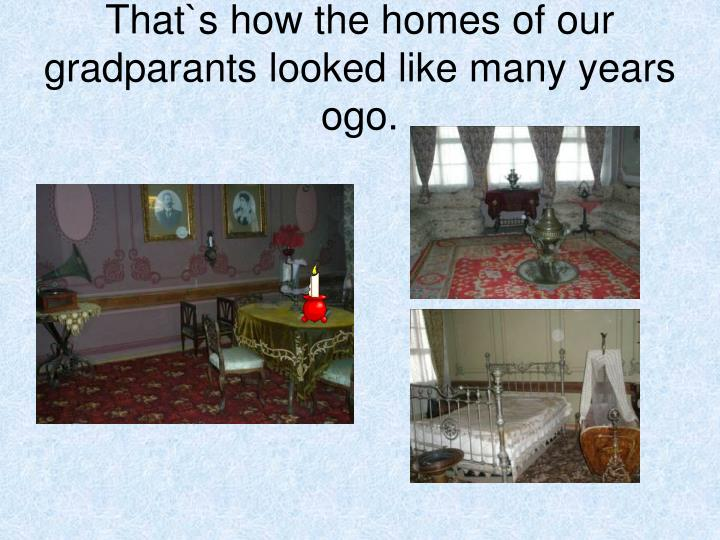 That`s how the homes of our gradparants looked like many years ogo.