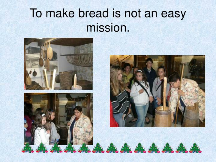 To make bread is not an easy mission.