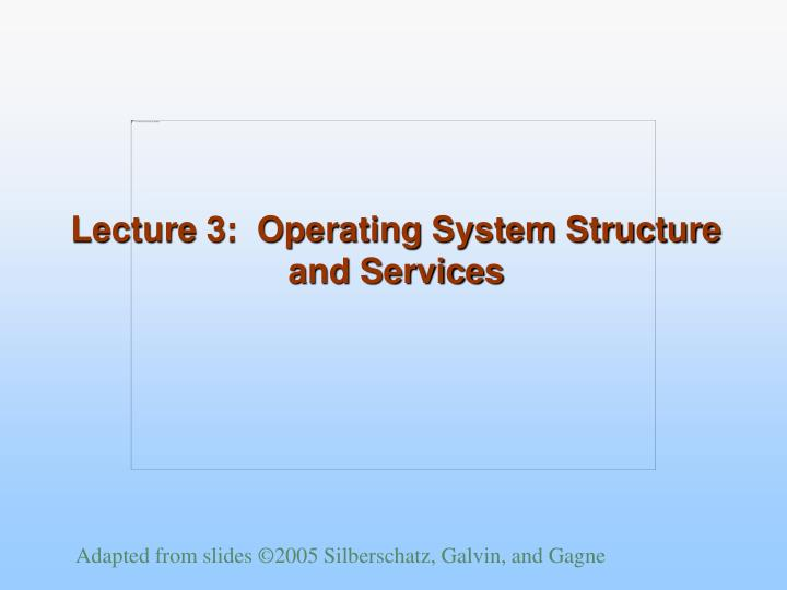 Lecture 3:  Operating System Structure and Services