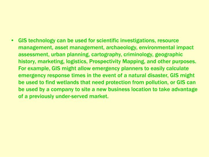 GIS technology can be used for scientific investigations, resource management, asset management, archaeology, environmental impact assessment, urban planning, cartography, criminology, geographic history, marketing, logistics, Prospectivity Mapping, and other purposes. For example, GIS might allow emergency planners to easily calculate emergency response times in the event of a natural disaster, GIS might be used to find wetlands that need protection from pollution, or GIS can be used by a company to site a new business location to take advantage of a previously under-served market.