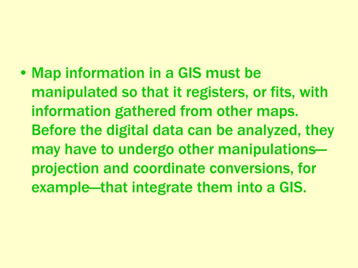 Map information in a GIS must be manipulated so that it registers, or fits, with information gathered from other maps. Before the digital data can be analyzed, they may have to undergo other manipulations—projection and coordinate conversions, for example—that integrate them into a GIS.