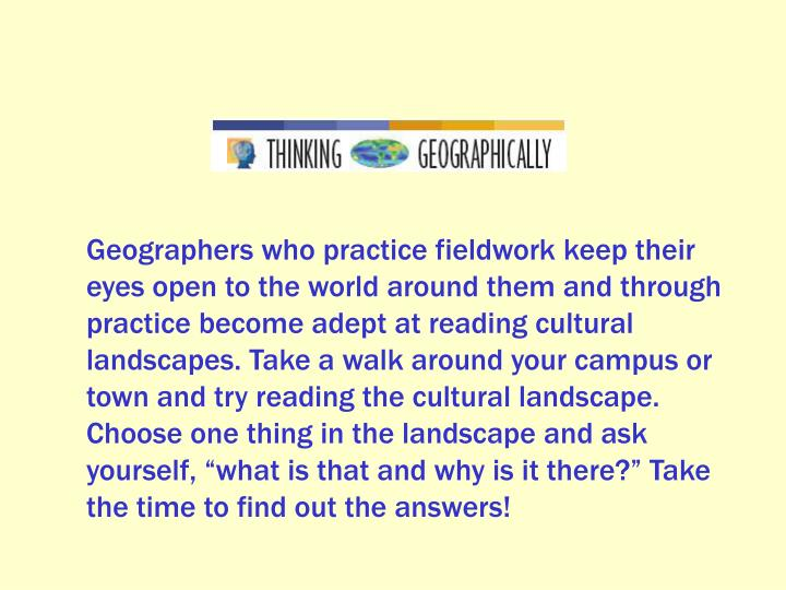 """Geographers who practice fieldwork keep their eyes open to the world around them and through practice become adept at reading cultural landscapes. Take a walk around your campus or town and try reading the cultural landscape. Choose one thing in the landscape and ask yourself, """"what is that and why is it there?"""" Take the time to find out the answers!"""