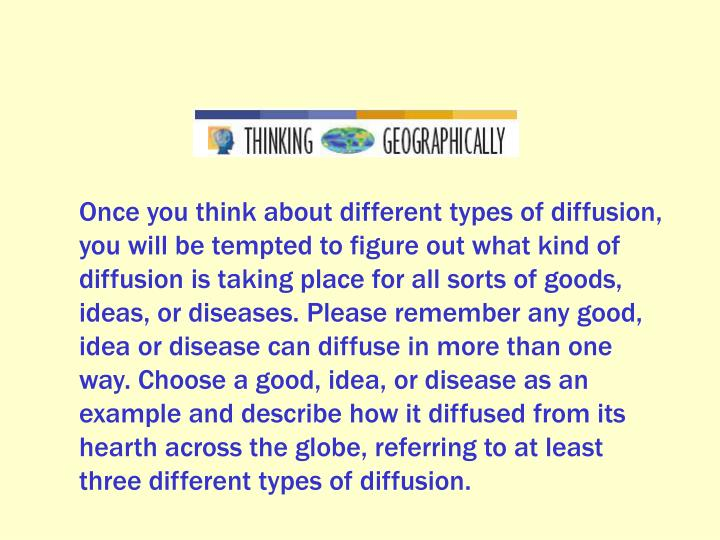 Once you think about different types of diffusion, you will be tempted to figure out what kind of diffusion is taking place for all sorts of goods, ideas, or diseases. Please remember any good, idea or disease can diffuse in more than one way. Choose a good, idea, or disease as an example and describe how it diffused from its hearth across the globe, referring to at least three different types of diffusion.