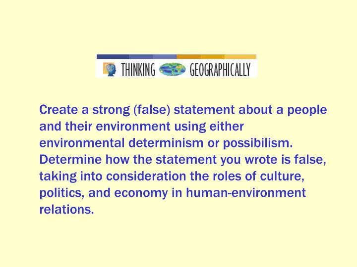 Create a strong (false) statement about a people and their environment using either environmental determinism or possibilism. Determine how the statement you wrote is false, taking into consideration the roles of culture, politics, and economy in human-environment relations.