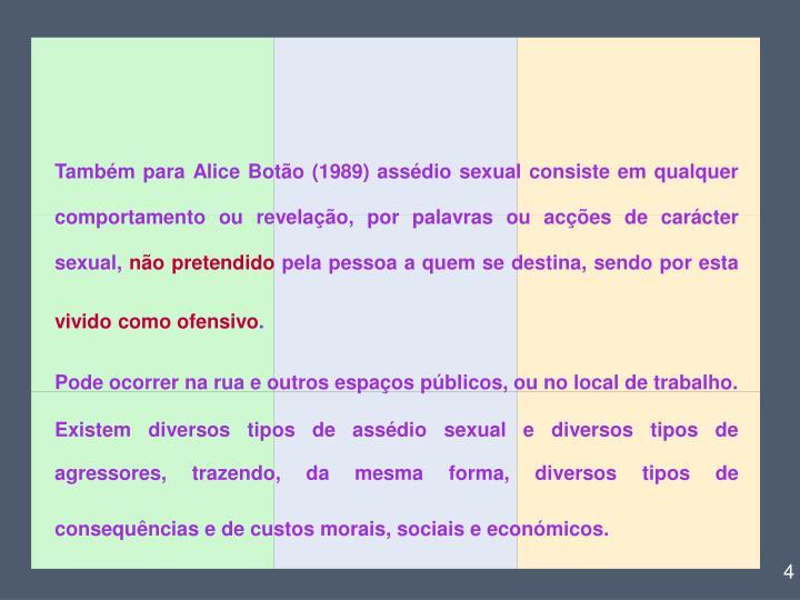 Também para Alice Botão (1989) assédio sexual consiste em qualquer comportamento ou revelação, por palavras ou acções de carácter sexual,