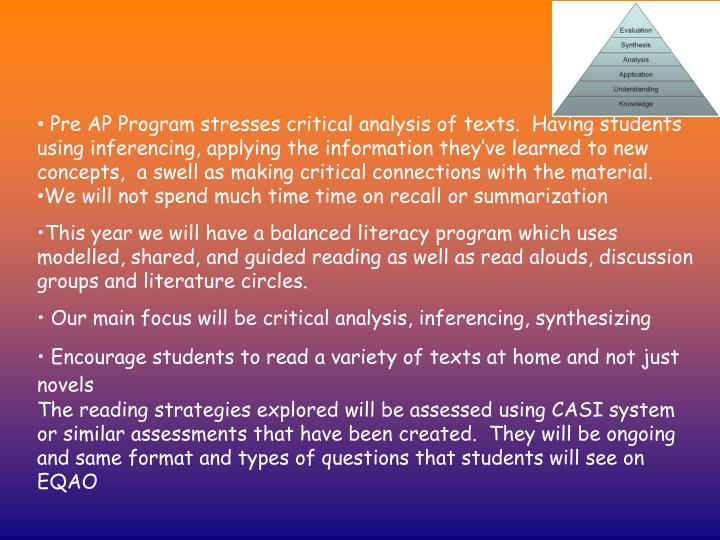 Pre AP Program stresses critical analysis of texts.  Having students using inferencing, applying the information they've learned to new concepts,  a swell as making critical connections with the material.