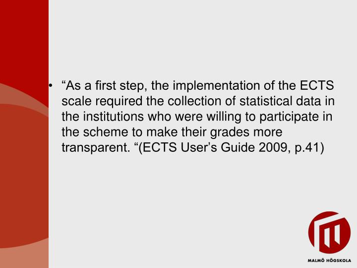 """As a first step, the implementation of the ECTS scale required the collection of statistical data in the institutions who were willing to participate in the scheme to make their grades more transparent. ""(ECTS User's Guide 2009, p.41)"