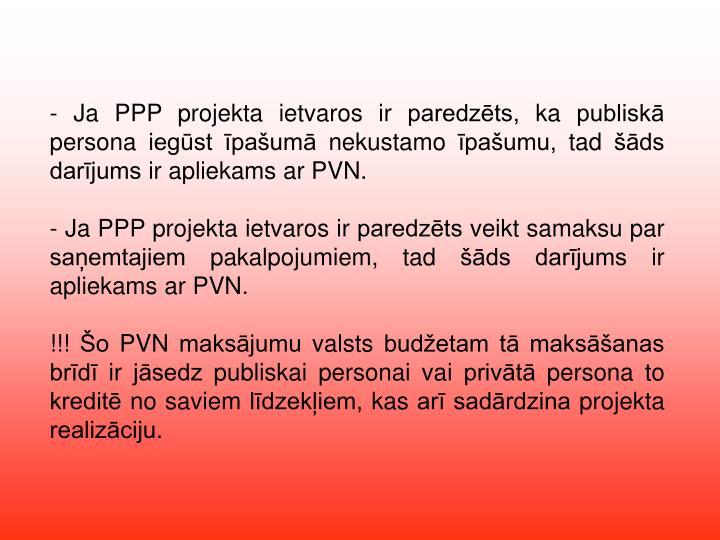 - Ja PPP projekta ietvaros ir paredzēts, ka publiskā persona iegūst īpašumā nekustamo īpašumu, tad šāds darījums ir apliekams ar PVN.
