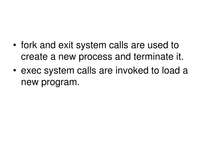 fork and exit system calls are used to create a new process and terminate it.