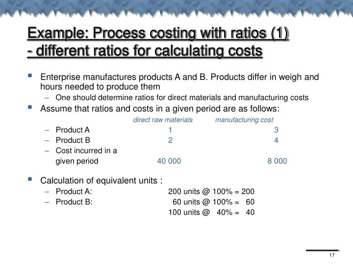 Example: Process costing with ratios (1)                - different ratios for calculating costs