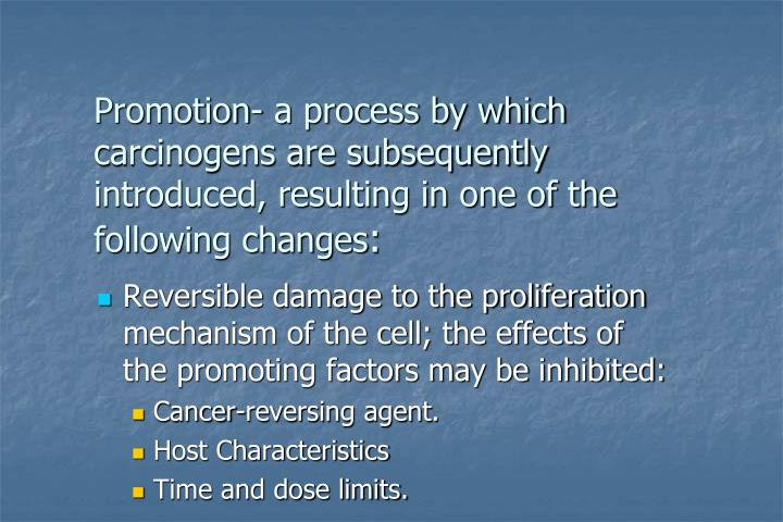 Promotion- a process by which carcinogens are subsequently introduced, resulting in one of the following changes