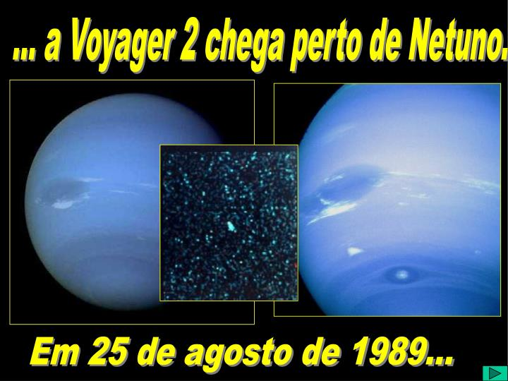 ... a Voyager 2 chega perto de Netuno.