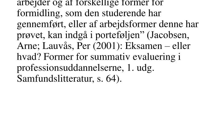 """""""En samling af gennemførte arbejder eller resultater af gennemførte arbejder samlet og redigeret med henblik på at dokumentere en kompetence. …..Attestationer af udførte arbejder og af forskellige former for formidling, som den studerende har gennemført, eller af arbejdsformer denne har prøvet, kan indgå i porteføljen"""" (Jacobsen, Arne; Lauvås, Per (2001): Eksamen – eller hvad? Former for summativ evaluering i professionsuddannelserne, 1. udg. Samfundslitteratur, s. 64)."""
