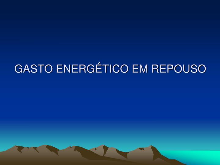 GASTO ENERGÉTICO EM REPOUSO