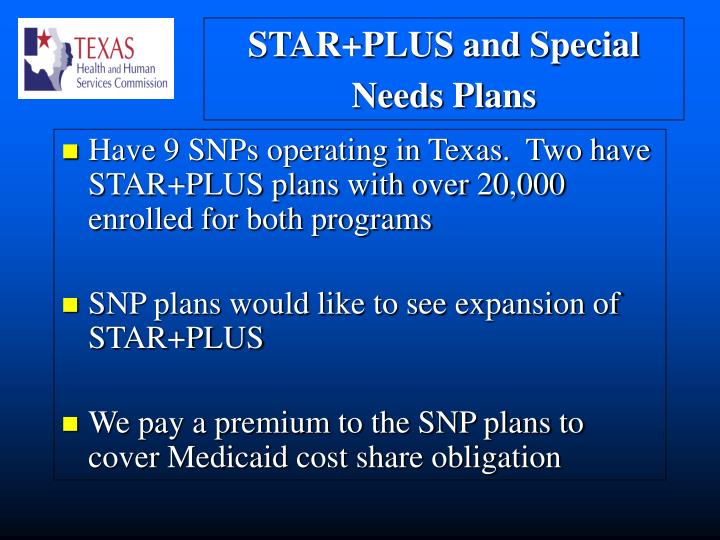 Have 9 SNPs operating in Texas.  Two have STAR+PLUS plans with over 20,000 enrolled for both programs